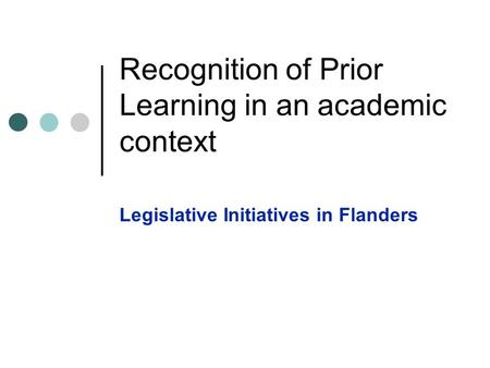 Recognition of Prior Learning in an academic context Legislative Initiatives in Flanders.