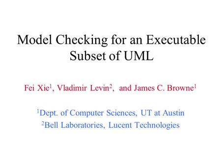 Model Checking for an Executable Subset of UML Fei Xie 1, Vladimir Levin 2, and James C. Browne 1 1 Dept. of Computer Sciences, UT at Austin 2 Bell Laboratories,