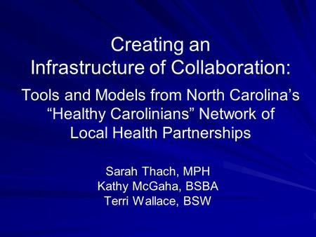 "Creating an Infrastructure of Collaboration: Tools and Models from North Carolina's ""Healthy Carolinians"" Network of Local Health Partnerships Sarah Thach,"