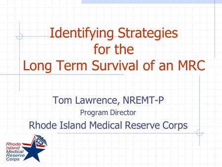 Identifying Strategies for the Long Term Survival of an MRC Tom Lawrence, NREMT-P Program Director Rhode Island Medical Reserve Corps.