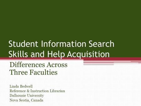 Student Information Search Skills and Help Acquisition Differences Across Three Faculties Linda Bedwell Reference & Instruction Librarian Dalhousie University.