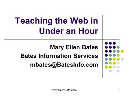 1 Teaching the Web in Under an Hour Mary Ellen Bates Bates Information Services