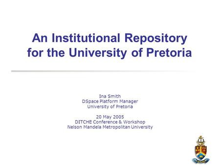 An Institutional Repository for the University of Pretoria Ina Smith DSpace Platform Manager University of Pretoria 20 May 2005 DITCHE Conference & Workshop.