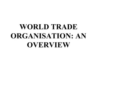 WORLD TRADE ORGANISATION: AN OVERVIEW. BACKGROUND Great Depression, Protectionism and the Consequences Bretton Woods Institutions GATT 1947 and Failure.