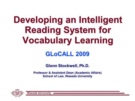 Waseda University Developing an Intelligent Reading System for Vocabulary Learning GLoCALL 2009 Glenn Stockwell, Ph.D. Professor & Assistant Dean (Academic.