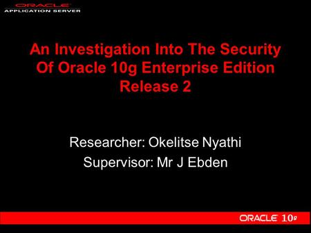 10 g An Investigation Into The Security Of Oracle 10g Enterprise Edition Release 2 Researcher: Okelitse Nyathi Supervisor: Mr J Ebden.
