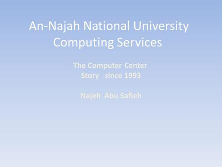 An-Najah National University Computing Services The Computer Center Story since 1993 Najeh Abu Safieh.