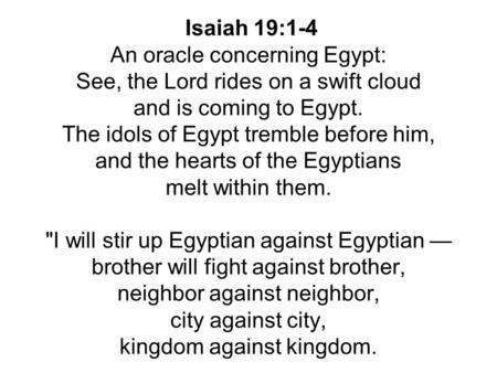 Isaiah 19:1-4 An oracle concerning Egypt: See, the Lord rides on a swift cloud and is coming to Egypt. The idols of Egypt tremble before him, and the hearts.