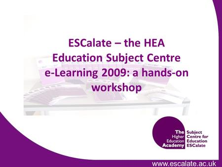 Www.escalate.ac.uk ESCalate – the HEA Education Subject Centre e-Learning 2009: a hands-on workshop.