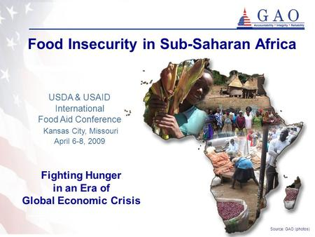 1 Food Insecurity in Sub-Saharan Africa USDA & USAID International Food Aid Conference Kansas City, Missouri April 6-8, 2009 Source: GAO (photos) Fighting.