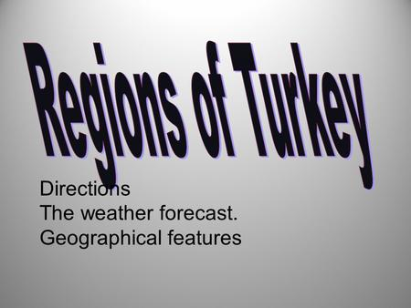 Directions The weather forecast. Geographical features.