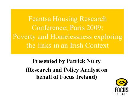 1 Feantsa Housing Research Conference; Paris 2009: Poverty and Homelessness exploring the links in an Irish Context Presented by Patrick Nulty (Research.