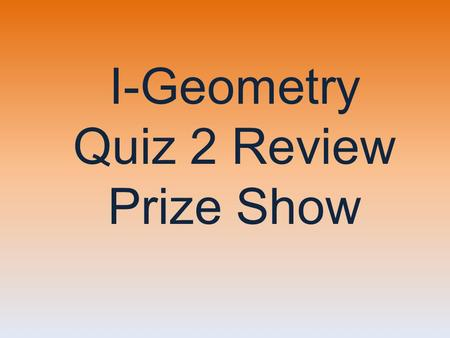 I-Geometry Quiz 2 Review Prize Show A pat on the back Nothing  Applause Cookies Cookies! Candy High Five Three Cheers! Good Luck! Applause A big smile.