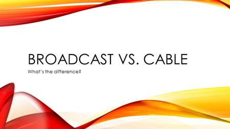 "BROADCAST VS. CABLE What's the difference?. ""OVER THE AIR"" The way in which TV was originally broadcast. You did not need to pay for cable. All you needed."