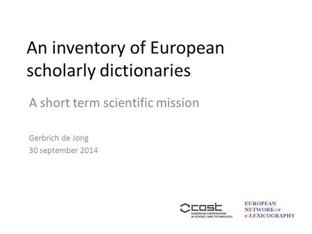 An inventory of European scholarly dictionaries A short term scientific mission Gerbrich de Jong 30 september 2014.