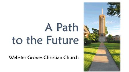 A Path to the Future Webster Groves Christian Church 1.