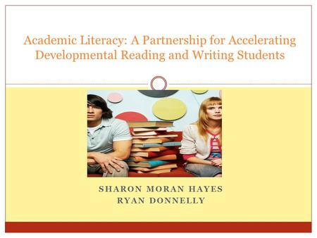 SHARON MORAN HAYES RYAN DONNELLY Academic Literacy: A Partnership for Accelerating Developmental Reading and Writing Students.
