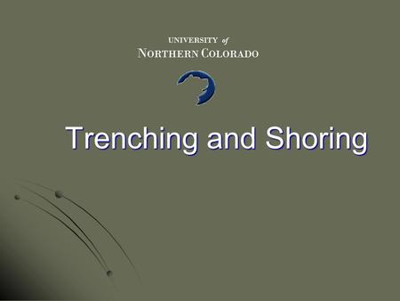 Trenching and Shoring UNIVERSITY of N ORTHERN C OLORADO.