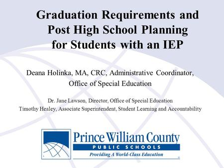 Graduation Requirements and Post High School Planning for Students with an IEP Deana Holinka, MA, CRC, Administrative Coordinator, Office of Special Education.