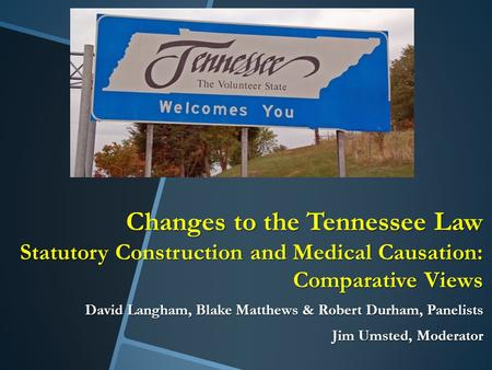 Changes to the Tennessee Law Statutory Construction and Medical Causation: Comparative Views David Langham, Blake Matthews & Robert Durham, Panelists Jim.