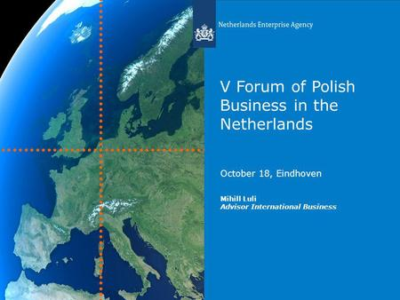V Forum of Polish Business in the Netherlands October 18, Eindhoven Mihill Luli Advisor International Business.