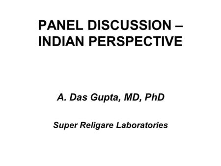 PANEL DISCUSSION – INDIAN PERSPECTIVE A.Das Gupta, MD, PhD Super Religare Laboratories.