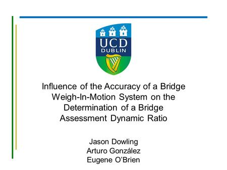 Influence of the Accuracy of a Bridge Weigh-In-Motion System on the Determination of a Bridge Assessment Dynamic Ratio Jason Dowling Arturo González Eugene.