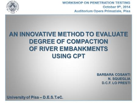 AN INNOVATIVE METHOD TO EVALUATE DEGREE OF COMPACTION OF RIVER EMBANKMENTS USING CPT BARBARA COSANTI N. SQUEGLIA D.C.F. LO PRESTI University of Pisa –