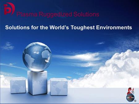 Plasma Ruggedized Solutions Solutions for the World's Toughest Environments.