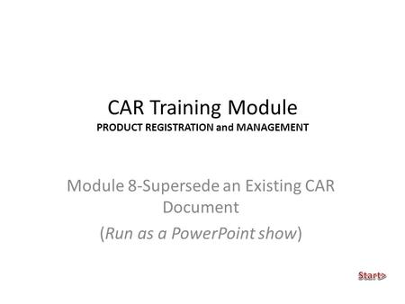 CAR Training Module PRODUCT REGISTRATION and MANAGEMENT Module 8-Supersede an Existing CAR Document (Run as a PowerPoint show)