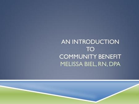AN INTRODUCTION TO COMMUNITY BENEFIT MELISSA BIEL, RN, DPA.