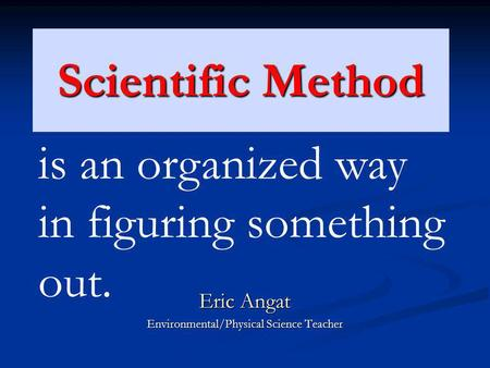 Scientific Method Eric Angat Environmental/Physical Science Teacher is an organized way in figuring something out.