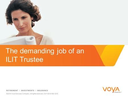 Do not put content on the brand signature area ©2014 Voya Services Company. All rights reserved. CN1126-6186-1215 The demanding job of an ILIT Trustee.