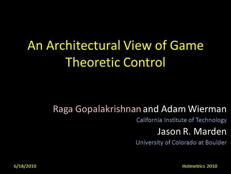 An Architectural View of Game Theoretic Control Raga Gopalakrishnan and Adam Wierman California Institute of Technology Jason R. Marden University of Colorado.