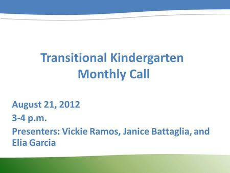 Transitional Kindergarten Monthly Call August 21, 2012 3-4 p.m. Presenters: Vickie Ramos, Janice Battaglia, and Elia Garcia.