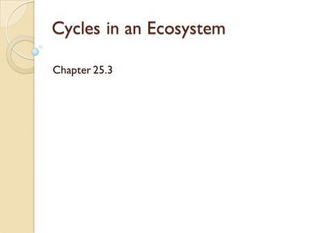 Cycles in an Ecosystem Chapter 25.3. Cycles All organisms need certain substances to live, grow, and reproduce.