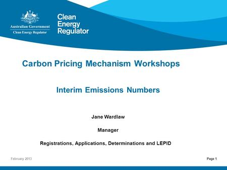 Page 1 Carbon Pricing Mechanism Workshops Interim Emissions Numbers Jane Wardlaw Manager Registrations, Applications, Determinations and LEPID February.