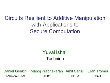 Circuits Resilient to Additive Manipulation with Applications to Secure Computation Yuval Ishai Technion Daniel Genkin Manoj Prabhakaran Amit Sahai Eran.