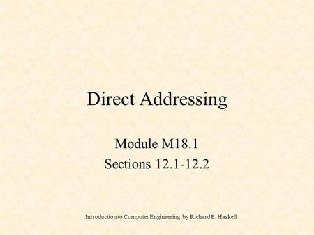 Introduction to Computer Engineering by Richard E. Haskell Direct Addressing Module M18.1 Sections 12.1-12.2.