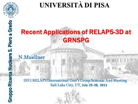UNIVERSITÀ DI PISA Gruppo Ricerca Nucleare S. Piero a Grado Recent Applications of RELAP5-3D at GRNSPG N.Muellner 2011 RELAP5 International User's Group.