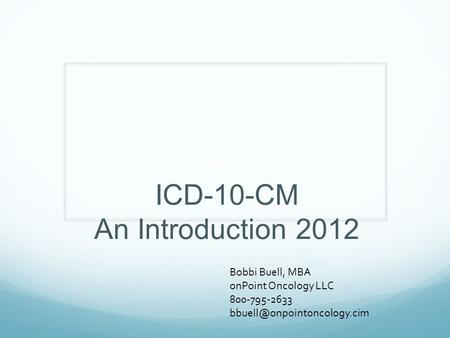 ICD-10-CM An Introduction 2012 Bobbi Buell, MBA onPoint Oncology LLC 800-795-2633