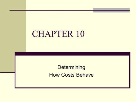 CHAPTER 10 Determining How Costs Behave. To accompany Cost Accounting 12e, by Horngren/Datar/Foster. Copyright © 2006 by Pearson Education. All rights.