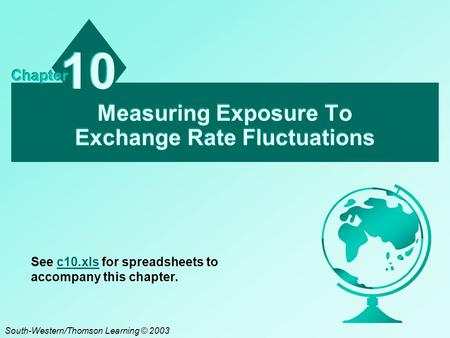 Measuring Exposure To Exchange Rate Fluctuations 10 Chapter South-Western/Thomson Learning © 2003 See c10.xls for spreadsheets to accompany this chapter.c10.xls.