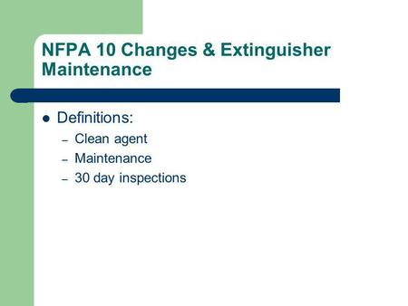 NFPA 10 Changes & Extinguisher Maintenance Definitions: – Clean agent – Maintenance – 30 day inspections.