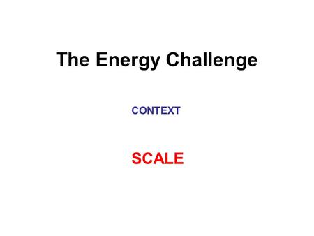 The Energy Challenge CONTEXT SCALE. Humanity's Top 10 Problems for Next 50 Years 1.Energy 2.Water 3.Food 4.Environment 5.Poverty 6.Terrorism and War 7.Disease.