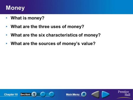 Chapter 10SectionMain Menu Money What is money? What are the three uses of money? What are the six characteristics of money? What are the sources of money's.