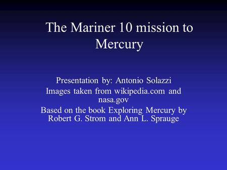 The Mariner 10 mission to Mercury Presentation by: Antonio Solazzi Images taken from wikipedia.com and nasa.gov Based on the book Exploring Mercury by.