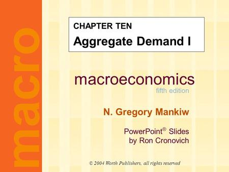 Macroeconomics fifth edition N. Gregory Mankiw PowerPoint ® Slides by Ron Cronovich CHAPTER TEN Aggregate Demand I macro © 2004 Worth Publishers, all rights.