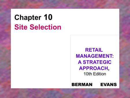 10 Chapter 10 Site Selection RETAIL MANAGEMENT: A STRATEGIC APPROACH, 10th Edition BERMAN EVANS.