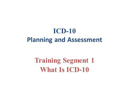 ICD-10 Planning and Assessment Training Segment 1 What Is ICD-10.